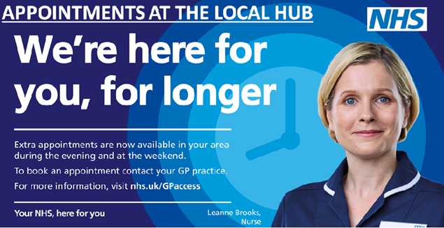 Appointments at the local hub.  We're here for you for longer.  Extra appointments are now available in your area during the evening and at the weekend.  To book an appointment contact your GP practice.  For more information visit nhs.uk/gpaccess.  Your NHS, here for you.